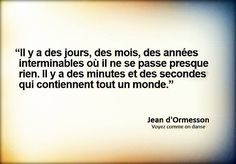 """There are days, months, endless years when it passes nothing. There are minutes and seconds that contain an entire world."" - [Jean Ormesson]"