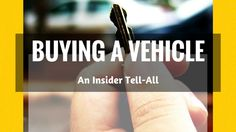 The Insider Tell All About Buying a Vehicle