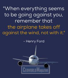 """When everything seems to be going against you, remember that the airplane takes off against the wind, not with it."" - Henry Ford  #quotes #life"