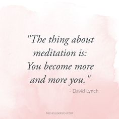 """The thing about meditation is: You become more and more you."" David Lynch Quote  Remember, a meditation practice is called a practice for good reason. There is no end goal to reach. Taking quiet time each day is the best way to honor yourself."