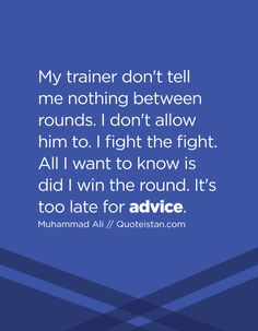 My trainer don't tell me nothing between rounds. I don't allow him to. I fight the fight. All I want to know is did I win the round. It's too late for advice. I Want To Know, All I Want, Things I Want, Advice Quotes, Life Quotes, Rounding, Muhammad Ali, Body And Soul, I Win