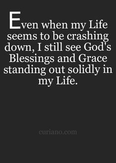 Even when my life seems to be crashing down, I still see God's blessings and grace standing out solidly in my life.