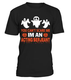 # ACTING SERJEANT .  YOU CAN'T SCARE ME I'M AN ACTING SERJEANT HALLOWEEN Available in a variety of styles and colorsBuy yours now before it is too late!Secured payment via Visa / Mastercard / Amex / PayPal