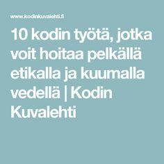 10 kodin työtä, jotka voit hoitaa pelkällä etikalla ja kuumalla vedellä | Kodin Kuvalehti Home Hacks, Diy Hacks, Homemade Cleaning Products, Household Chores, Clean House, Tips, Zero Waste, Kitchen, Cleaning Recipes