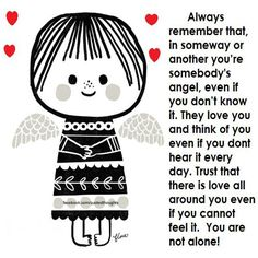Always remember that in someway or another you're somebody's angel, even if you don't know it. They love you and think of you even if you don't hear it everyday. Trust that there is love all around you even if you cannot feel it. You are not alone!