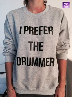 Hey, I found this really awesome Etsy listing at https://www.etsy.com/listing/209728241/i-prefer-the-drummer-sweatshirt-jumper
