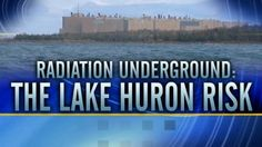 Radiation Underground: The Lake Huron Threat~~ (11/07/13) - A Canadian power company wants to bury radioactive nuclear waste from its 18 nuclear power reactors, underground, less than a mile from Lake Huron.   Ontario Power Generation (OPG) wants to build the $1 billion nuclear waste dump in Kincardine, Ontario. Outrage is coming from both sides of the border, including from some in Michigan who get their drinking water from Lake Huron.