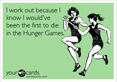 Gym humor. I would be first to die in the Hunger Games.