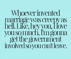 marriage betting someone half your | Like betting someone half your shit that you'll be together forever ...