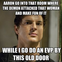 Ghost Adventures - Every time.  Poor Aaron!  Haha.