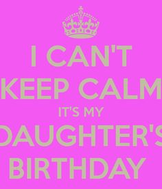 i-can-t-keep-calm-it-s-my-daughter-s-birthday.png (600×700)