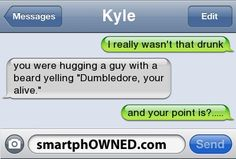 Crazy Text Messages - KyleI really wasn't that drunkyou were hugging a guy with a beard yelling 'Dumbledore, you're alive.  'and your point is?  ......