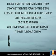 Higher than the mountains that I face Stronger than the power of the grave Constant through the trial and the change One thing... Remains, yes One thing Remains. Your love never fails, it never gives up It never runs out on me.