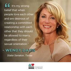 """It's my strong belief that when people love each other and are desirous of creating a committed relationship with each other that they should be allowed to marry, regardless of their sexual orientation."" - Wendy Davis, State Senator, Texas"