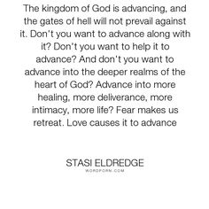"Stasi Eldredge - ""We want to be women who advance. The kingdom of God is advancing, and the gates of..."". life, fear, hell, love, kingdom-of-god, advancing"