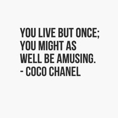 'You live but once, might as well be amusing ~ Coco Chanel