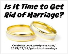 "Relationships ~ New article, ""Is It Time to Get Rid of Marriage?"" on my ‪#‎Relationships Blog (designed not to sell, but to teach!). Something new about Relationships is posted every 4th day! More than 730 FREE Articles! Tell your friends by clicking ""SHARE."" ~ https://CelebrateLove.wordpress.com/2015/07/14/get-rid-of-marriage  Another Relationship HotSpot:  http://www.CelebrateLove.com"