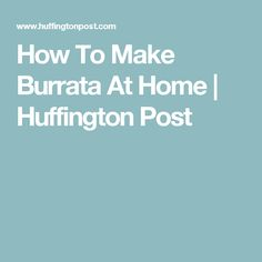 How To Make Burrata At Home | Huffington Post