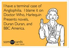I have a terminal case of Anglophilia. I blame it on Doctor Who, Harlequin Presents novels, Duran Duran, and BBC America.
