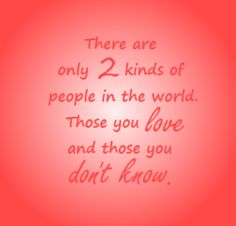 Only 2 Kinds of People: Those We Love and those we don't know well enough yet. #quotes #love