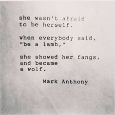She wasn't afraid to be herself. When everybody said, be a lamb, she showed her fangs, and became a wolf.
