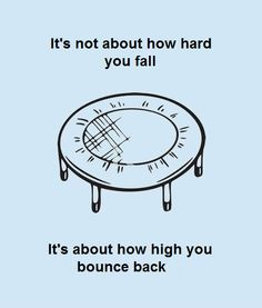 It's not about how hard you fall, It's about how high you bounce back