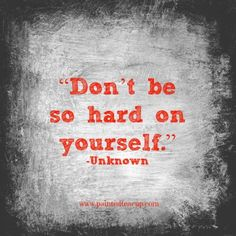 """Don't be so hard on yourself."" -Unknown www.paintedteacup.com"
