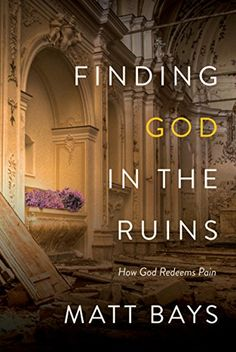 Finding God in the Ruins: How God Redeems Pain by [Bays, Matt]