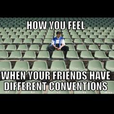 I know the feeling when for one reason or another I have to visit another convention date but at least you get to meet new people (: