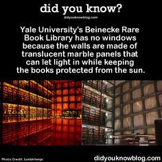 Yale University's Beinecke Rare Book Library has no windows because the walls are made of translucent marble panels that can let light in while keeping the books protected from the sun.  Source