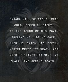 Aslan the lion, King and creator of Narnia. I love aslan because C. Lewis uses him as a figure of Christ in the Narnia books. The symbolism is everywhere and it's a beautiful thing Aslan Quotes, Movie Quotes, Book Quotes, Story Quotes, Wise Quotes, Happy Quotes, Cs Lewis, Lotr, Great Quotes
