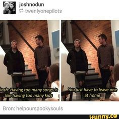 Josh are you gonna leave your children at home