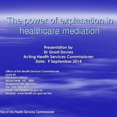 The power of explanation in healthcare mediation Presentation by Dr Grant Davies Acting Health Services Commissioner Date: 9 September 2014 Office of the He. http://slidehot.com/resources/2014-grant-davies-the-power-of-explanation-in-healthcare-mediation.27238/