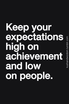 Keep you expectations high on achievement and low on people