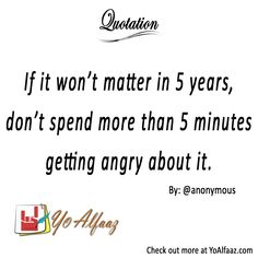 YoAlfaaz Quotation  If it won't matter in 5 years, don't spend more than 5 minutes getting angry about it.  #YoAlfaaz #quotation #writer #writersblock #quotations #reader #readers #english #quotelove #quote #quotes #quoteoftheday #quotestoliveby #writersofinstagram #readersofinstagram #motivational #inspirational #motivationalquotes #inspirationalquote #positivequotes #friends