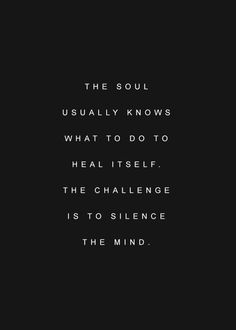 """""""The soul usually knows what to do to heal itself. The challenge is to silence the mind."""":"""