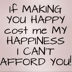 If making you happy costs me my happiness, I can't afford you. End of story.