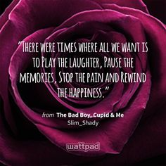 """""""There were times where all we want is to Play the laughter, Pause the memories, Stop the pain and Rewind the happiness."""" - from The Bad Boy, Cupid & Me (on Wattpad) https://www.wattpad.com/2285094 #quote #wattpad"""