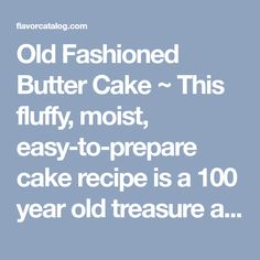 Old Fashioned Butter Cake ~ This fluffy, moist, easy-to-prepare cake recipe is a 100 year old treasure and a keeper… The recipe was discovered in an old McCall's cookbook published in 1910 : FlavorCatalog