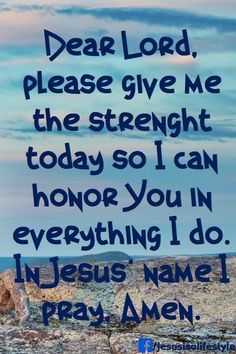 Dear Lord, please give me the strength today so I can honor you in everything I do. In Jesus' name I pray Amen.