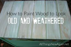 How To Paint Wood To Look Old and Weathered ~ By All Things New Again, Leesburg VA