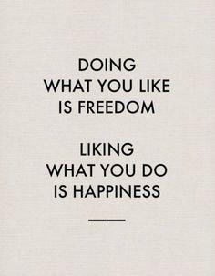Libertad es hacer lo que te gusta. Felicidad es gustarte lo que hacés.