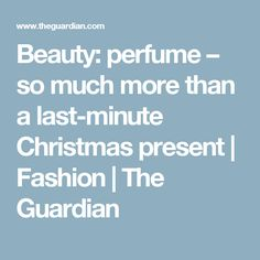 Beauty: perfume – so much more than a last-minute Christmas present | Fashion | The Guardian