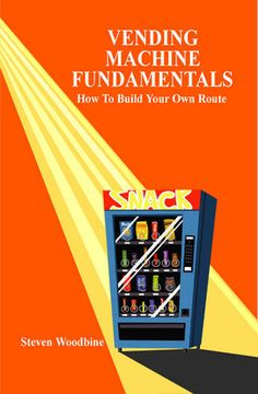Vending Machine Fundamentals: How To Build Your Own Route - Steven Woodbine - carry-go.overblog.com