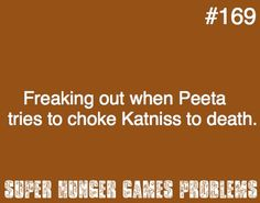 That's when you start hyperventilating and praying that in the Capitol Peeta developed a twisted sense of humor. i cried