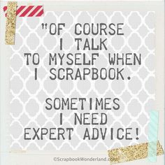 Of course I talk to myself when I scrapbook. Sometimes I need expert advice! Scrapbook Quotes, Scrapbook Titles, Scrapbook Cards, Scrapbooking, Project Life, Craft Room Signs, Best Quotes, Funny Quotes, Sewing Humor