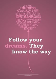 Follow Your Dreams.  They Know the Way...Anonymous #quote
