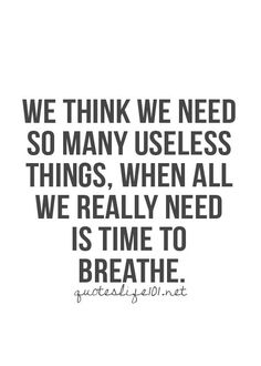 So true. I think I need this, I think I need that, I think I need everything but the truth is we just need an air to breathe...