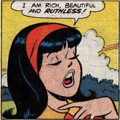 """I am rich, beautiful, and ruthless.""  Veronica, from the Archie comics"