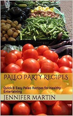 Paleo Party Recipes: Quick & Easy Paleo Recipes for Healthy Entertaining